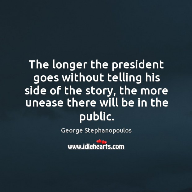 The longer the president goes without telling his side of the story, the more unease there will be in the public. Image