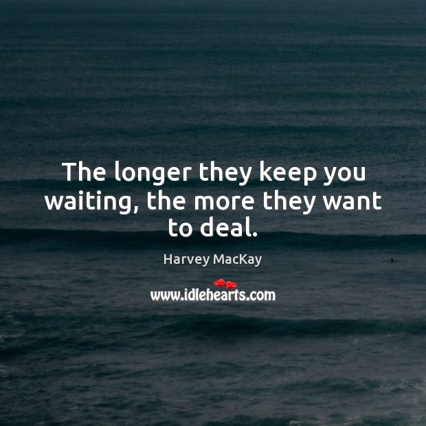The longer they keep you waiting, the more they want to deal. Harvey MacKay Picture Quote
