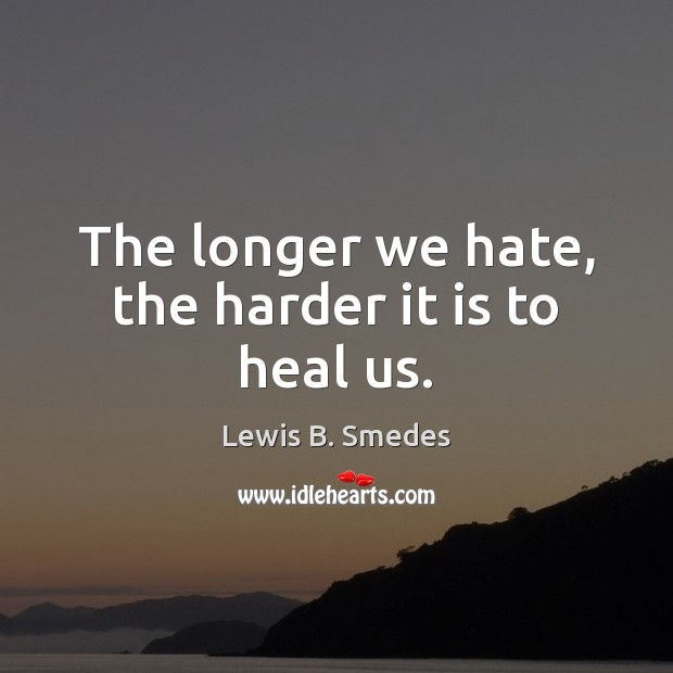 The longer we hate, the harder it is to heal us. Lewis B. Smedes Picture Quote