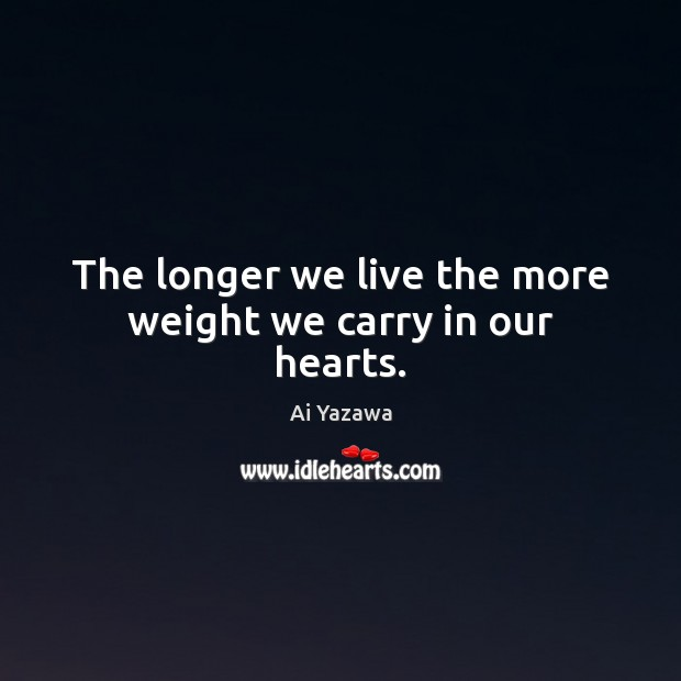 The longer we live the more weight we carry in our hearts. Ai Yazawa Picture Quote