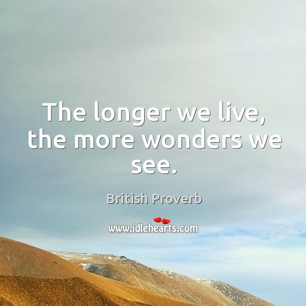 The longer we live, the more wonders we see. Image