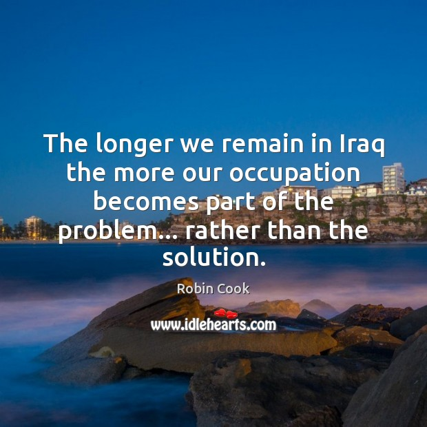 The longer we remain in Iraq the more our occupation becomes part Image