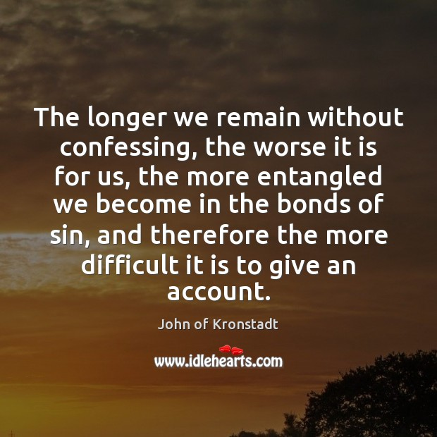 The longer we remain without confessing, the worse it is for us, John of Kronstadt Picture Quote