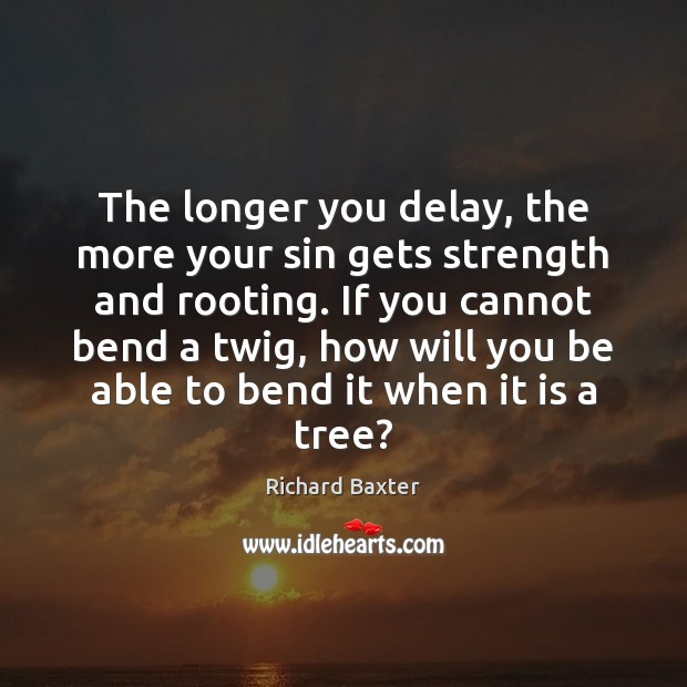 The longer you delay, the more your sin gets strength and rooting. Richard Baxter Picture Quote