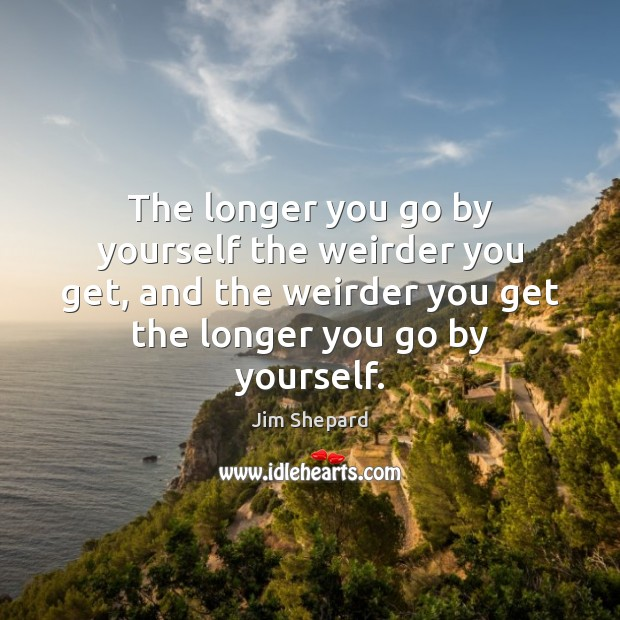 The longer you go by yourself the weirder you get, and the Image