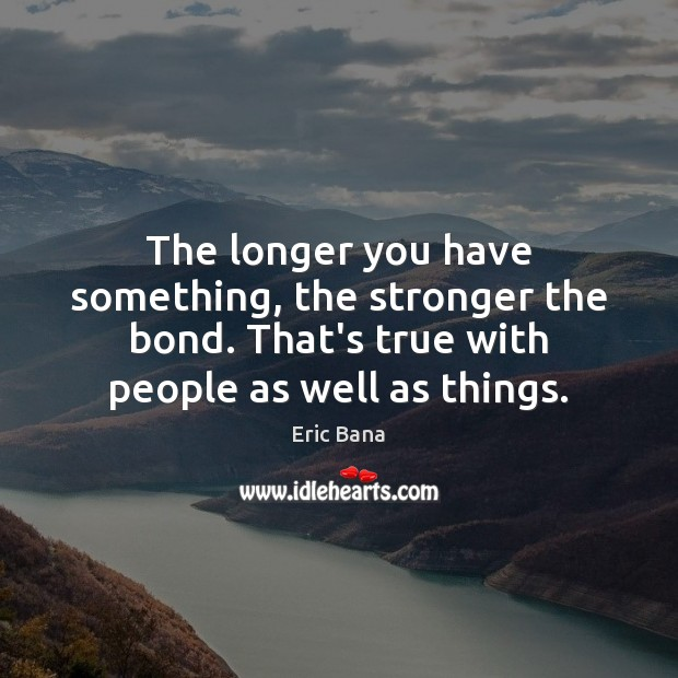 The longer you have something, the stronger the bond. That's true with Eric Bana Picture Quote