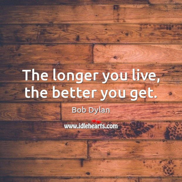 Image, The longer you live, the better you get.