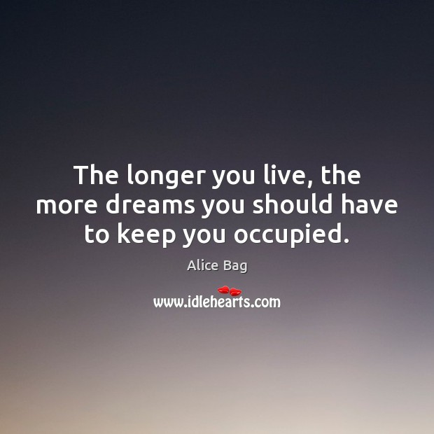 Image, The longer you live, the more dreams you should have to keep you occupied.