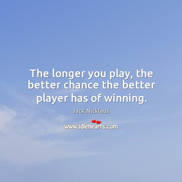 The longer you play, the better chance the better player has of winning. Image