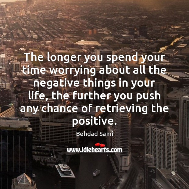 The longer you spend your time worrying about all the negative things Image