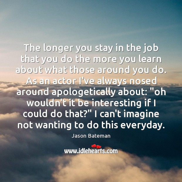 The longer you stay in the job that you do the more Image