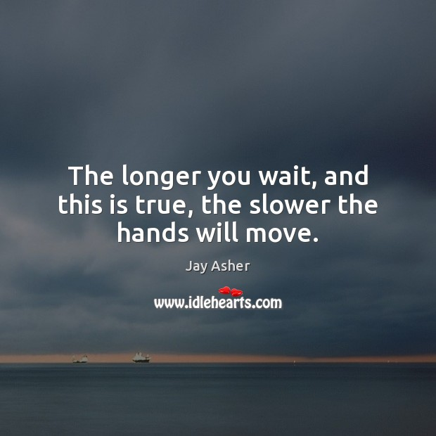 The longer you wait, and this is true, the slower the hands will move. Jay Asher Picture Quote