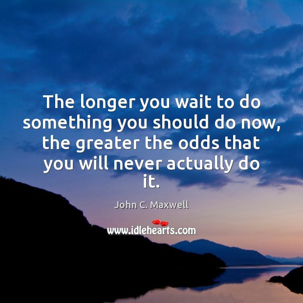 Image, The longer you wait to do something you should do now, the