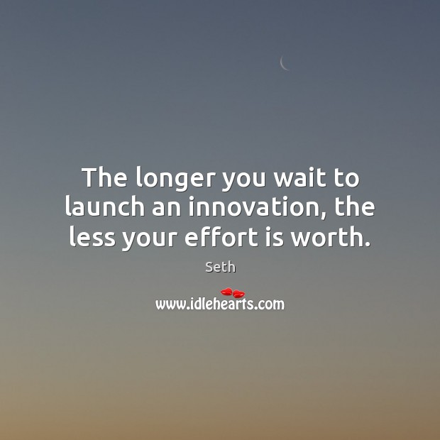 The longer you wait to launch an innovation, the less your effort is worth. Seth Picture Quote