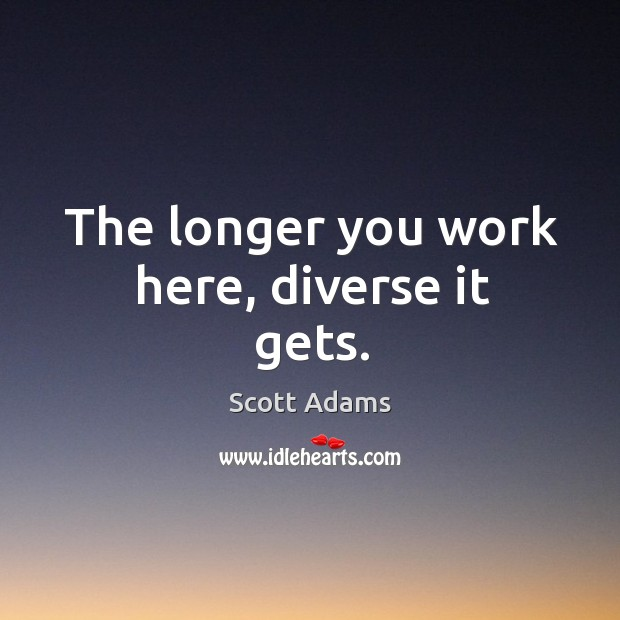 The longer you work here, diverse it gets. Image