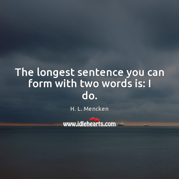 The longest sentence you can form with two words is: I do. Image