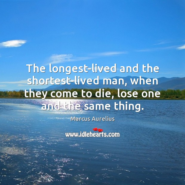 The longest-lived and the shortest-lived man, when they come to die, lose Marcus Aurelius Picture Quote