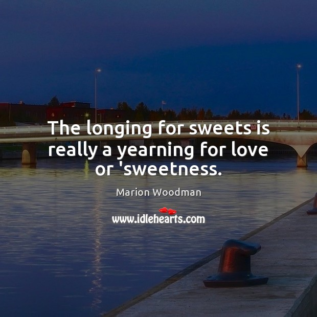 The longing for sweets is really a yearning for love or 'sweetness. Image