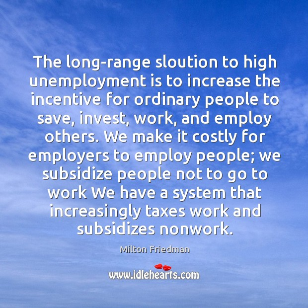 The long-range sloution to high unemployment is to increase the incentive for Unemployment Quotes Image