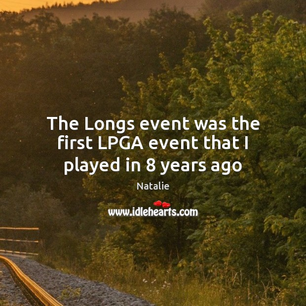 The Longs event was the first LPGA event that I played in 8 years ago Natalie Picture Quote