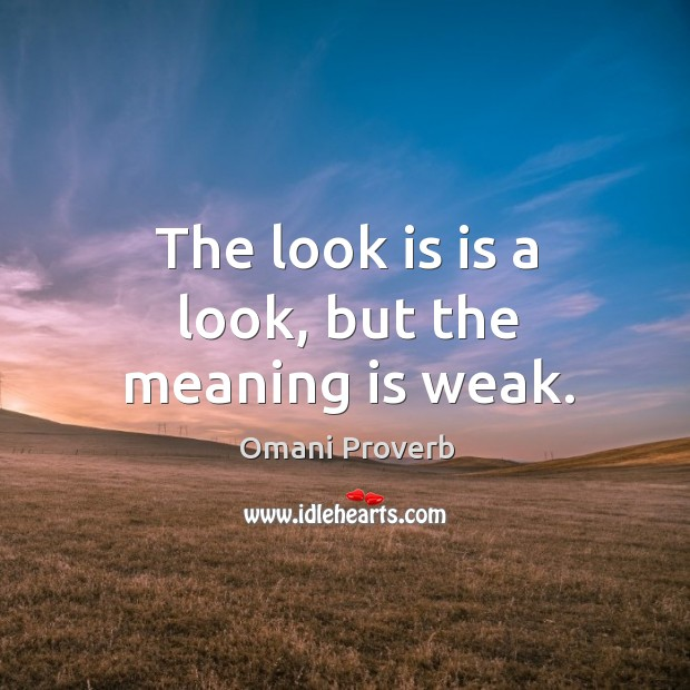 The look is is a look, but the meaning is weak. Omani Proverbs Image