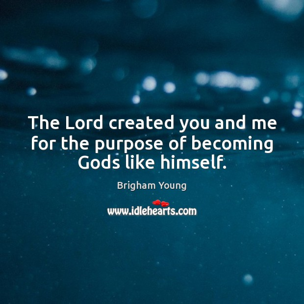 Image, The Lord created you and me for the purpose of becoming Gods like himself.
