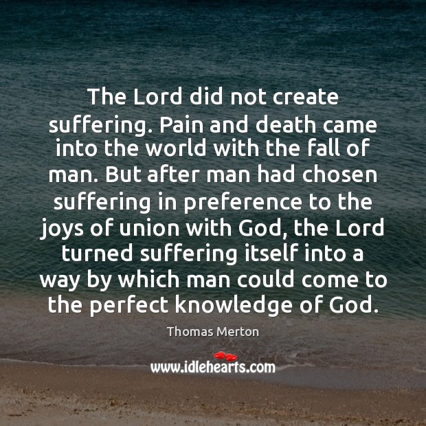 The Lord did not create suffering. Pain and death came into the Thomas Merton Picture Quote
