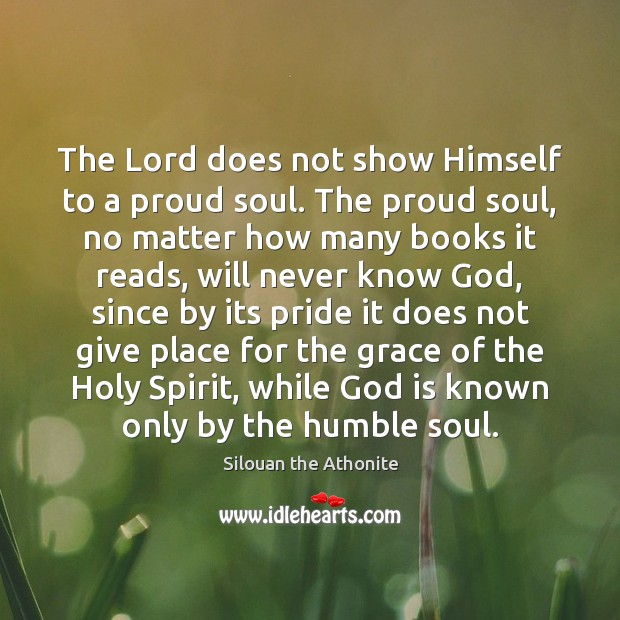 The Lord does not show Himself to a proud soul. The proud Image