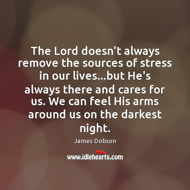 The Lord doesn't always remove the sources of stress in our lives… James Dobson Picture Quote