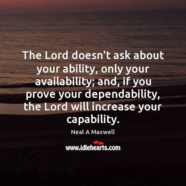 The Lord doesn't ask about your ability, only your availability; and, if Neal A Maxwell Picture Quote
