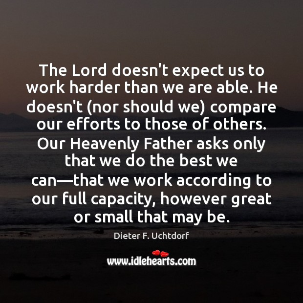 The Lord doesn't expect us to work harder than we are able. Dieter F. Uchtdorf Picture Quote