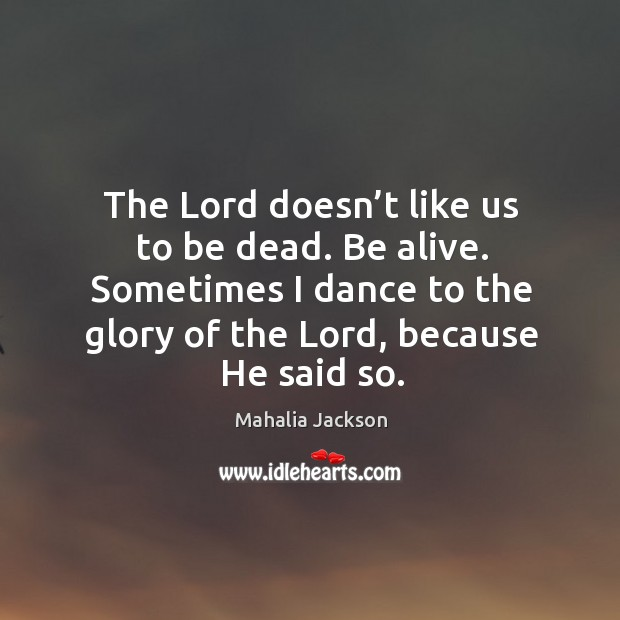 The lord doesn't like us to be dead. Be alive. Sometimes I dance to the glory of the lord, because he said so. Mahalia Jackson Picture Quote