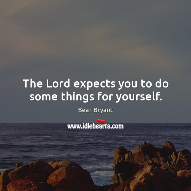 The Lord expects you to do some things for yourself. Bear Bryant Picture Quote