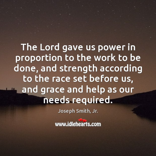 The Lord gave us power in proportion to the work to be Joseph Smith, Jr. Picture Quote