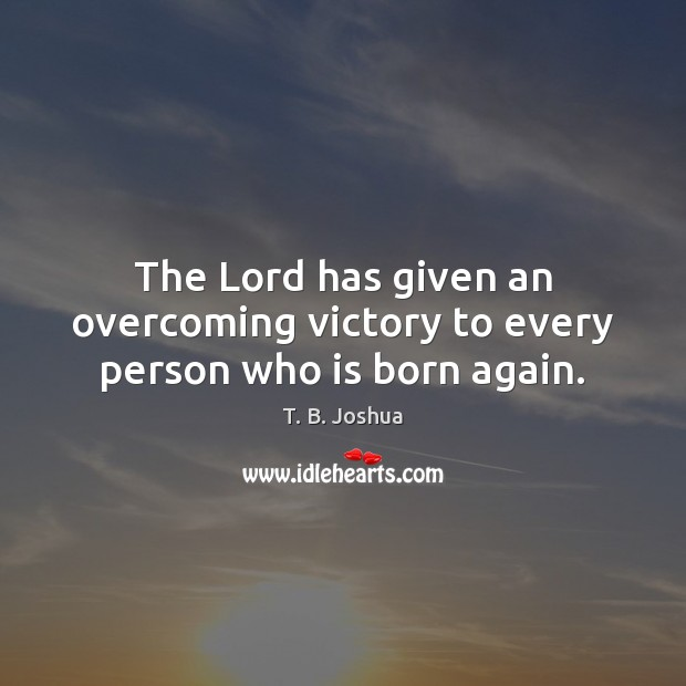 The Lord has given an overcoming victory to every person who is born again. T. B. Joshua Picture Quote