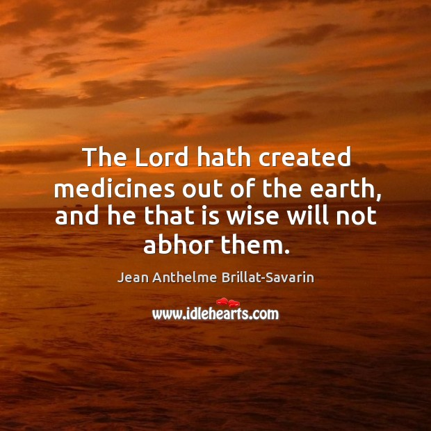 The Lord hath created medicines out of the earth, and he that is wise will not abhor them. Image