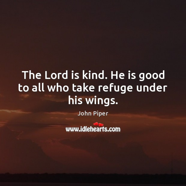 The Lord is kind. He is good to all who take refuge under his wings. Image
