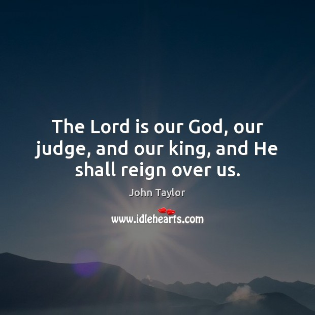 Image, The Lord is our God, our judge, and our king, and He shall reign over us.
