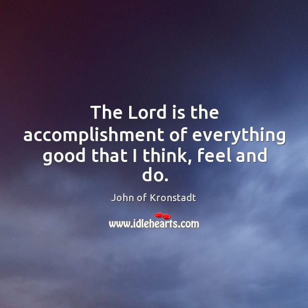 The Lord is the accomplishment of everything good that I think, feel and do. John of Kronstadt Picture Quote