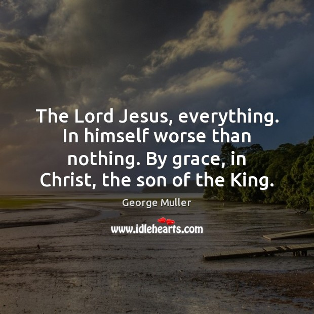 Image, The Lord Jesus, everything. In himself worse than nothing. By grace, in