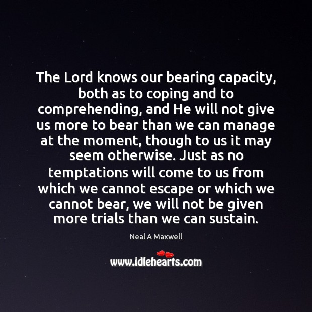 The Lord knows our bearing capacity, both as to coping and to Neal A Maxwell Picture Quote