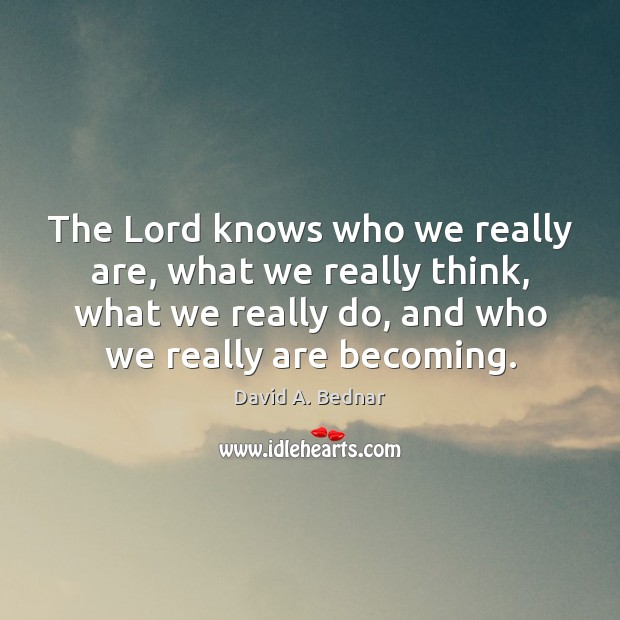 The Lord knows who we really are, what we really think, what David A. Bednar Picture Quote