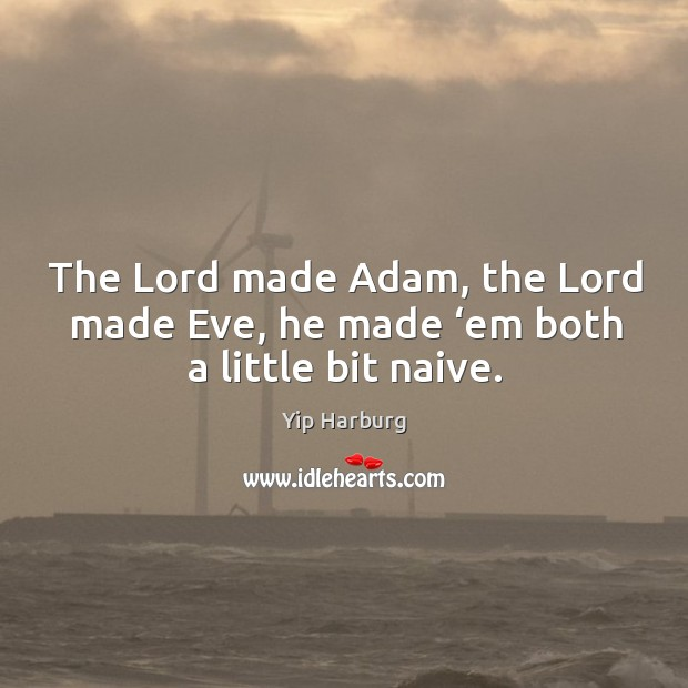 The lord made adam, the lord made eve, he made 'em both a little bit naive. Yip Harburg Picture Quote
