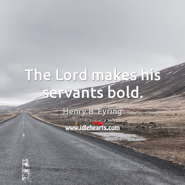 The Lord makes his servants bold. Henry B. Eyring Picture Quote