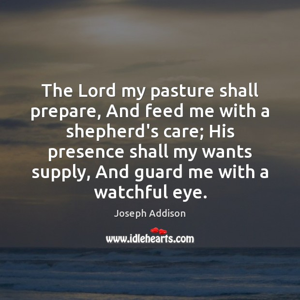 The Lord my pasture shall prepare, And feed me with a shepherd's Joseph Addison Picture Quote