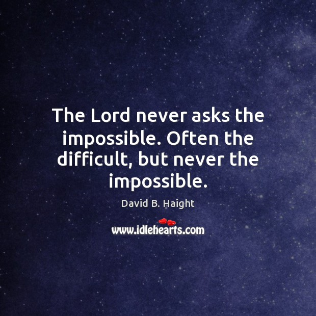 The Lord never asks the impossible. Often the difficult, but never the impossible. Image