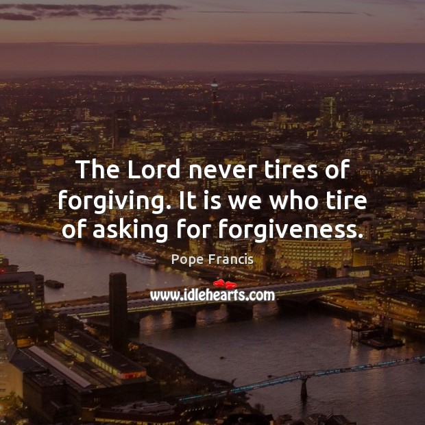 Image, The Lord never tires of forgiving. It is we who tire of asking for forgiveness.
