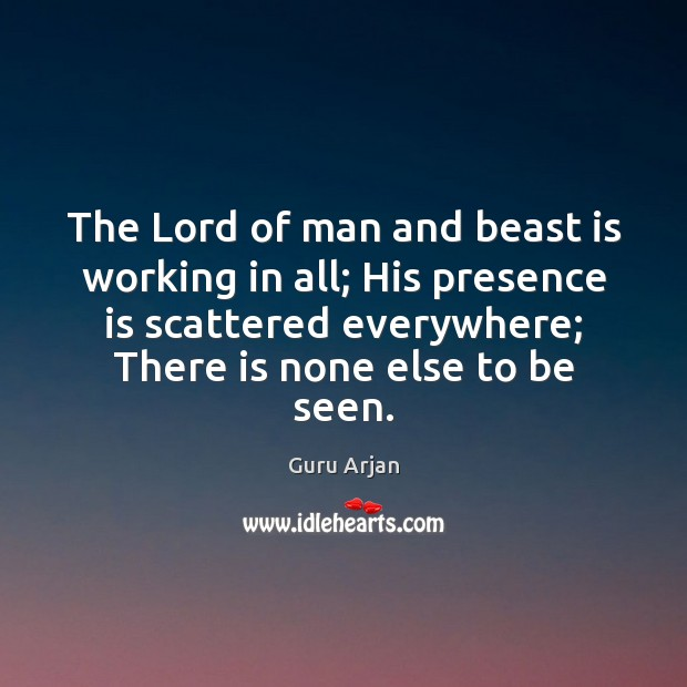 The Lord of man and beast is working in all; His presence Guru Arjan Picture Quote