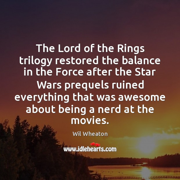 The Lord of the Rings trilogy restored the balance in the Force Wil Wheaton Picture Quote