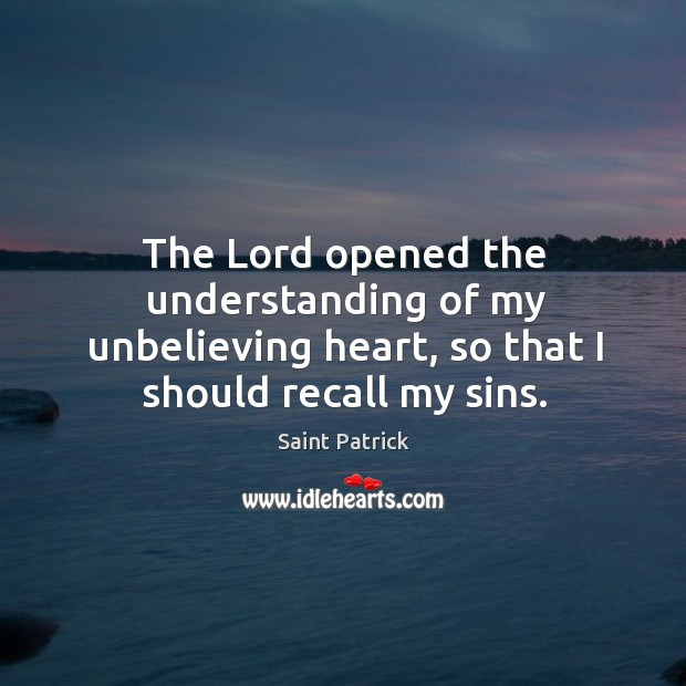 The Lord opened the understanding of my unbelieving heart, so that I Saint Patrick Picture Quote